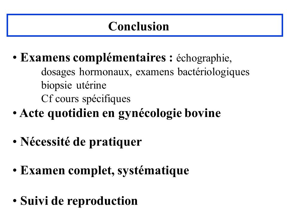 Conclusion Examens complémentaires : échographie, dosages hormonaux, examens bactériologiques biopsie utérine Cf cours spécifiques Acte quotidien en g