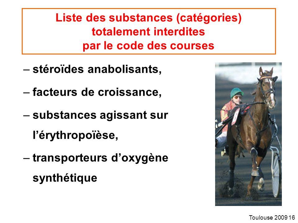 Toulouse 2009 16 Liste des substances (catégories) totalement interdites par le code des courses –stéroïdes anabolisants, –facteurs de croissance, –substances agissant sur lérythropoïèse, –transporteurs doxygène synthétique
