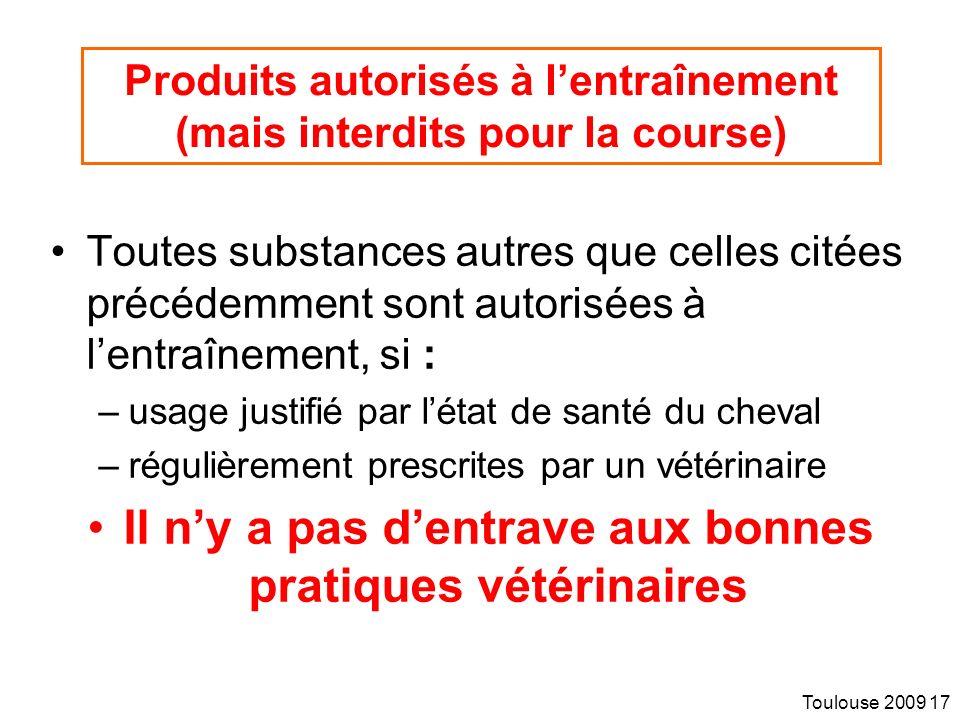 Toulouse 2009 17 Produits autorisés à lentraînement (mais interdits pour la course) Toutes substances autres que celles citées précédemment sont autorisées à lentraînement, si : –usage justifié par létat de santé du cheval –régulièrement prescrites par un vétérinaire Il ny a pas dentrave aux bonnes pratiques vétérinaires