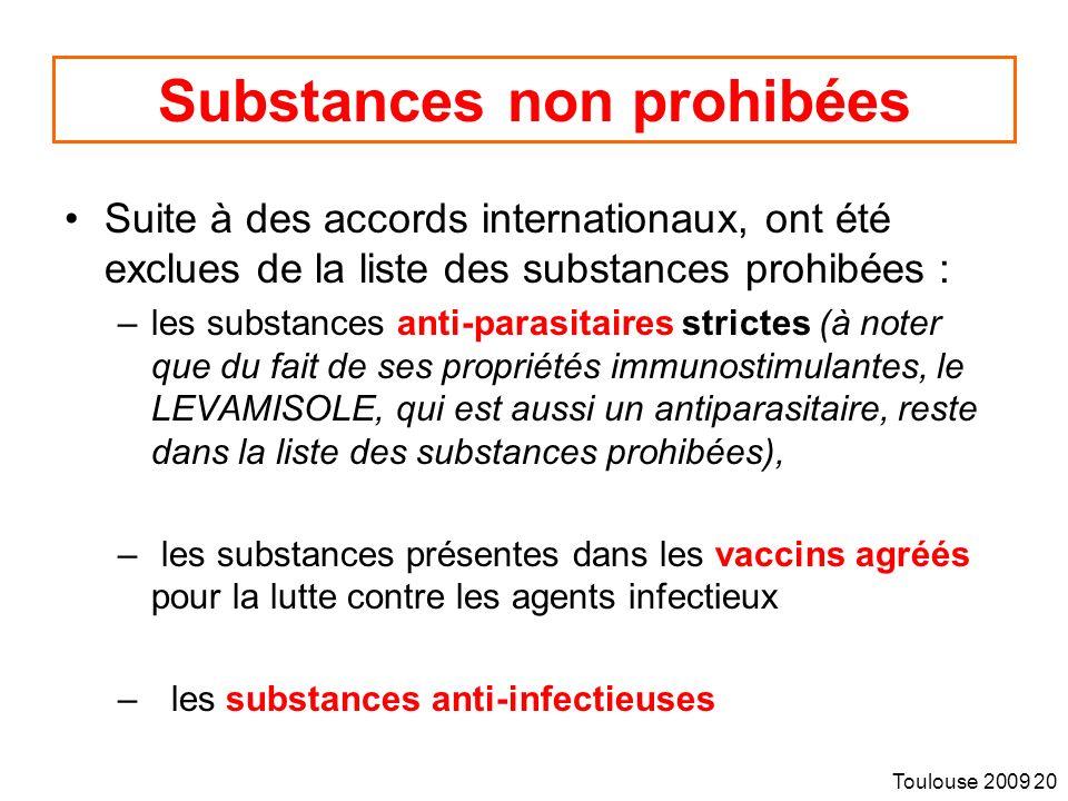 Toulouse 2009 20 Substances non prohibées Suite à des accords internationaux, ont été exclues de la liste des substances prohibées : –les substances anti-parasitaires strictes (à noter que du fait de ses propriétés immunostimulantes, le LEVAMISOLE, qui est aussi un antiparasitaire, reste dans la liste des substances prohibées), – les substances présentes dans les vaccins agréés pour la lutte contre les agents infectieux – les substances anti-infectieuses