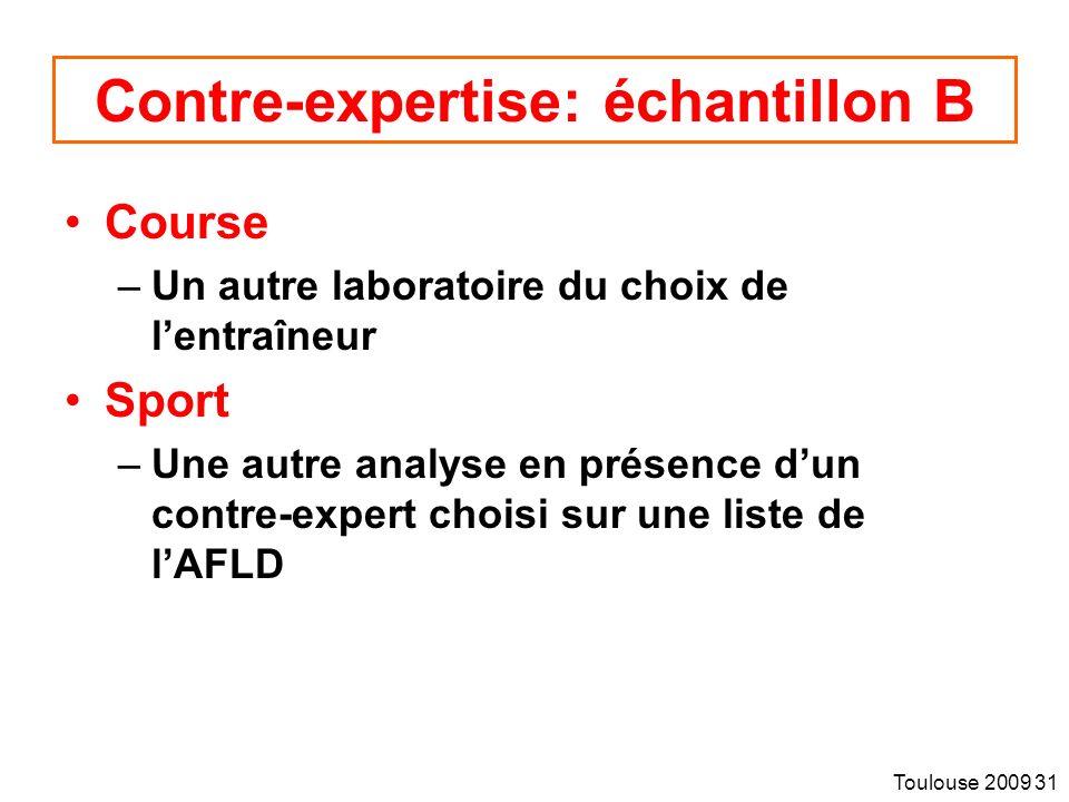 Toulouse 2009 31 Contre-expertise: échantillon B Course –Un autre laboratoire du choix de lentraîneur Sport –Une autre analyse en présence dun contre-expert choisi sur une liste de lAFLD