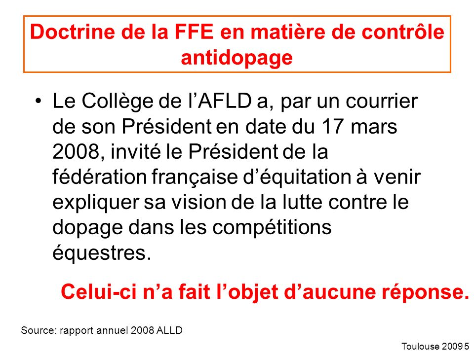 Toulouse 2009 5 Doctrine de la FFE en matière de contrôle antidopage Le Collège de lAFLD a, par un courrier de son Président en date du 17 mars 2008, invité le Président de la fédération française déquitation à venir expliquer sa vision de la lutte contre le dopage dans les compétitions équestres.