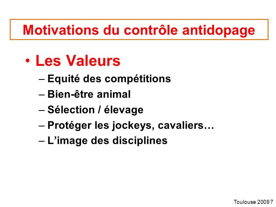 Toulouse 2009 7 Motivations du contrôle antidopage Les Valeurs –Equité des compétitions –Bien-être animal –Sélection / élevage –Protéger les jockeys, cavaliers… –Limage des disciplines