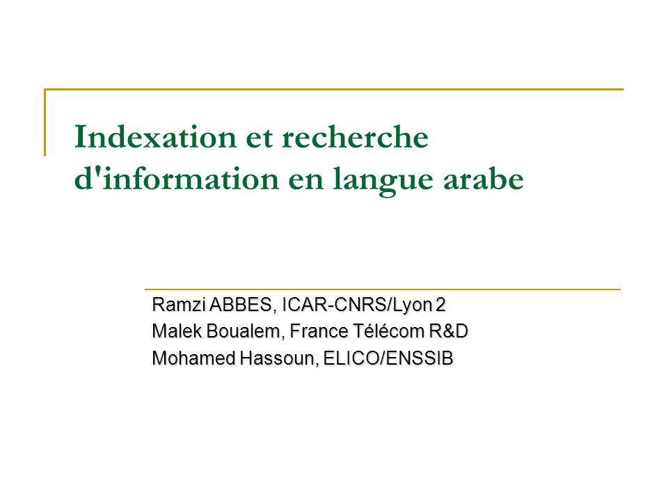 Indexation et recherche d'information en langue arabe Ramzi ABBES, ICAR-CNRS/Lyon 2 Malek Boualem, France Télécom R&D Mohamed Hassoun, ELICO/ENSSIB