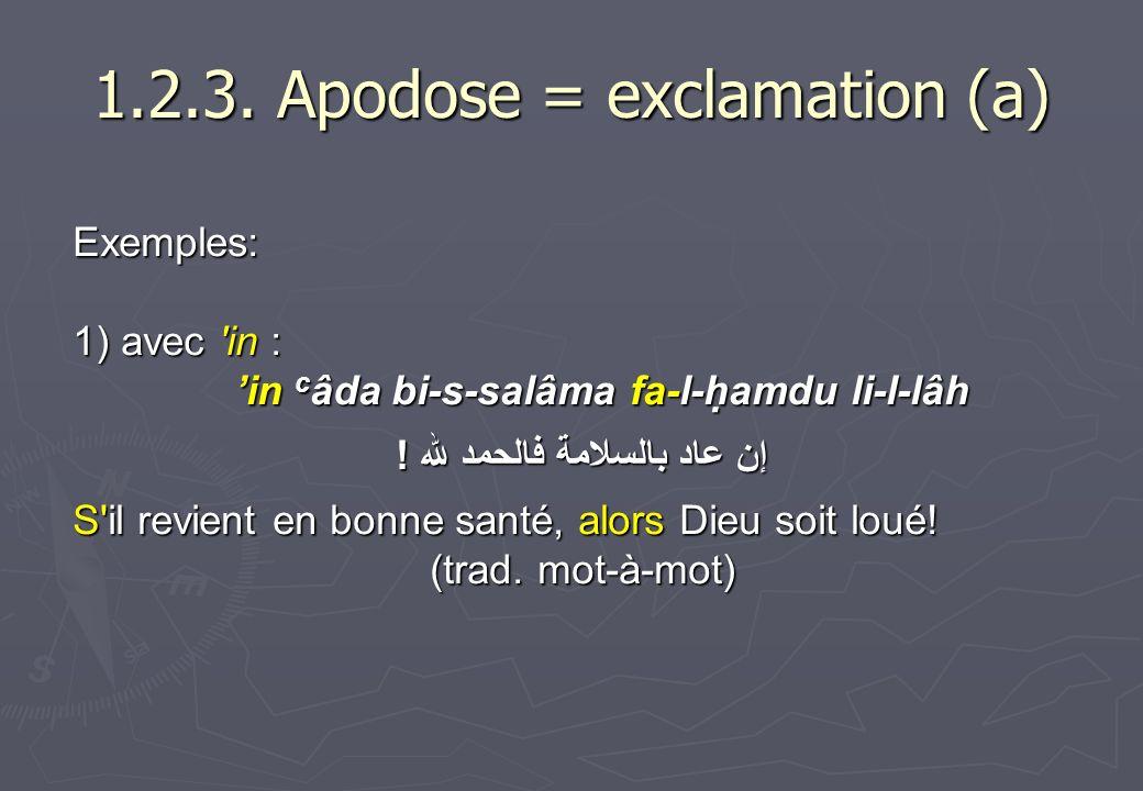 1.2.3. Apodose = exclamation (a) Exemples: 1) avec 'in : in c âda bi-s-salâma fa-l-hamdu li-l-lâh إن عاد بالسلامة فالحمد لله ! S'il revient en bonne s