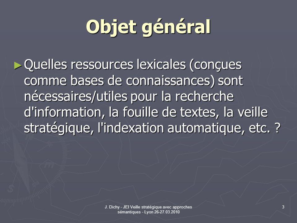 J. Dichy - JEI Veille stratégique avec approches sémantiques - Lyon 26-27.03.2010 3 Objet général Quelles ressources lexicales (conçues comme bases de