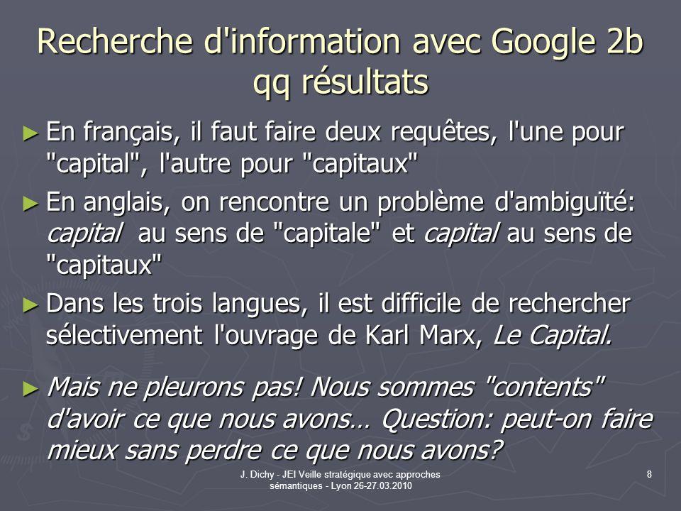J. Dichy - JEI Veille stratégique avec approches sémantiques - Lyon 26-27.03.2010 8 Recherche d'information avec Google 2b qq résultats En français, i
