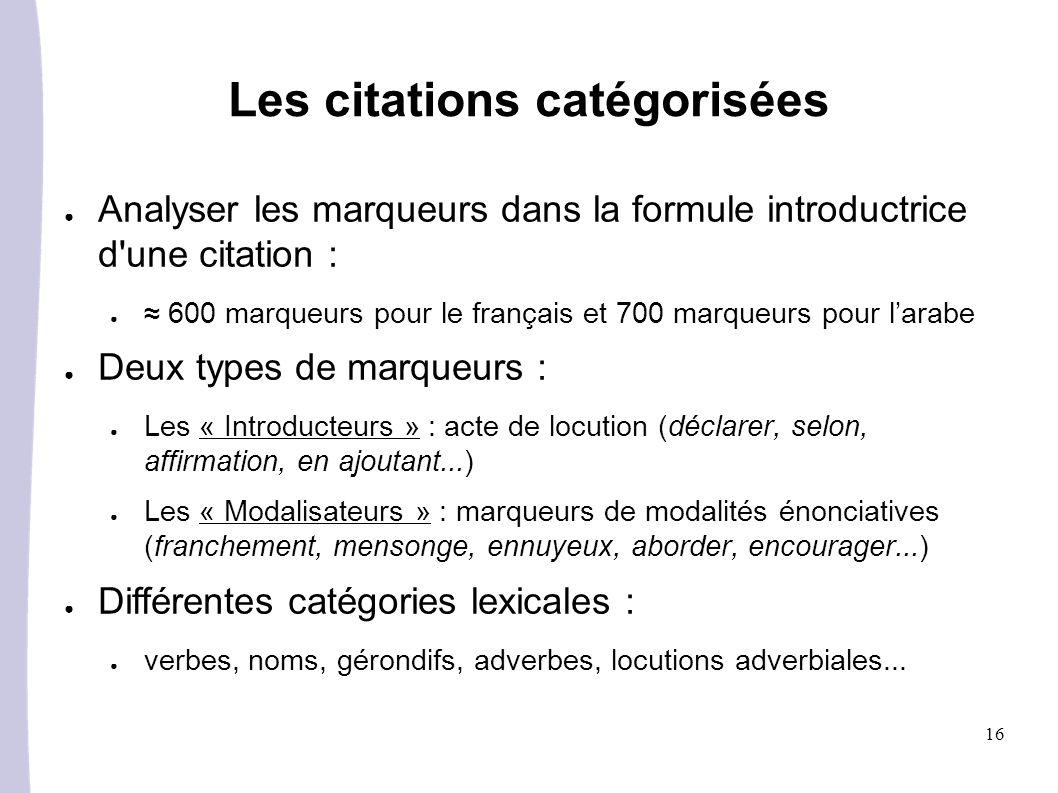 16 Les citations catégorisées Analyser les marqueurs dans la formule introductrice d une citation : 600 marqueurs pour le français et 700 marqueurs pour larabe Deux types de marqueurs : Les « Introducteurs » : acte de locution (déclarer, selon, affirmation, en ajoutant...) Les « Modalisateurs » : marqueurs de modalités énonciatives (franchement, mensonge, ennuyeux, aborder, encourager...) Différentes catégories lexicales : verbes, noms, gérondifs, adverbes, locutions adverbiales...