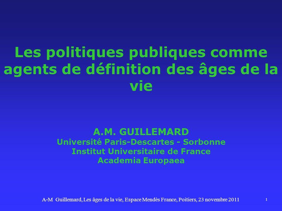 1 Les politiques publiques comme agents de définition des âges de la vie A.M. GUILLEMARD Université Paris-Descartes - Sorbonne Institut Universitaire