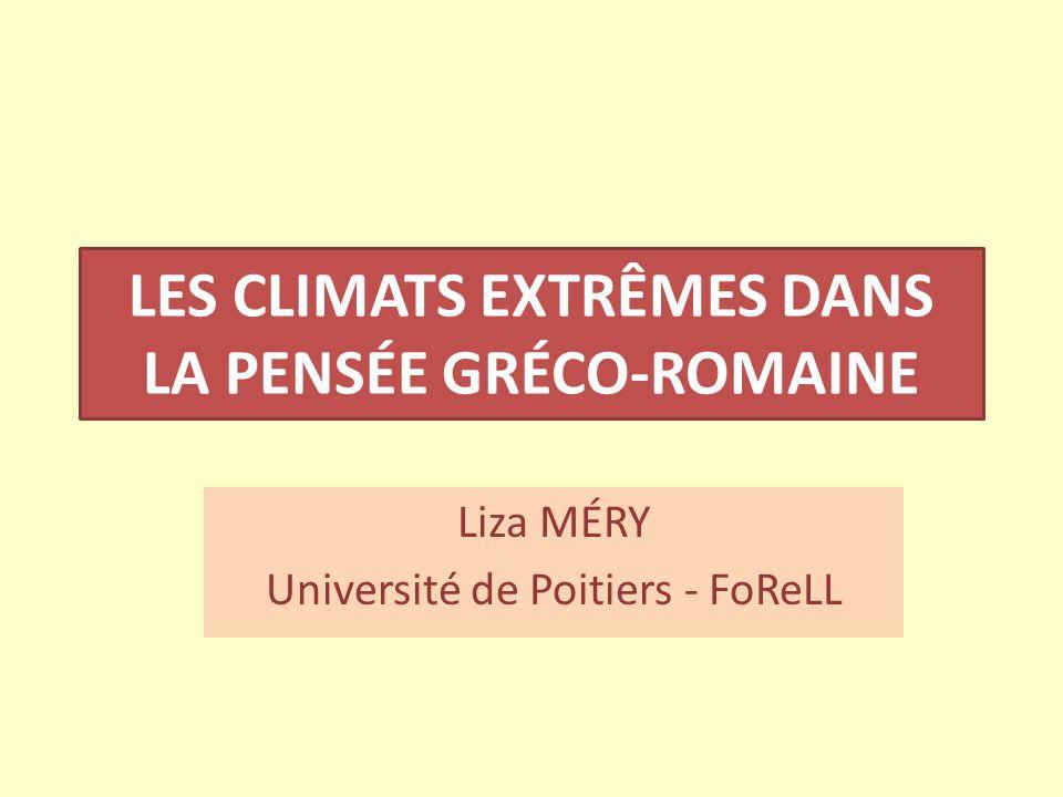 LES CLIMATS EXTRÊMES DANS LA PENSÉE GRÉCO-ROMAINE Liza MÉRY Université de Poitiers - FoReLL