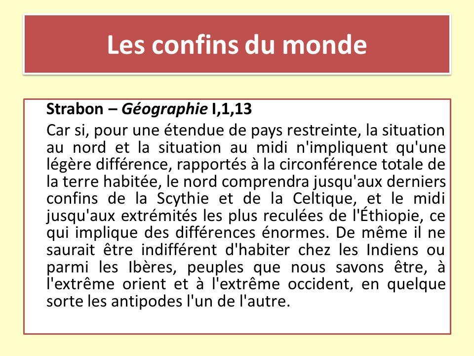 Les confins du monde Strabon – Géographie I,1,13 Car si, pour une étendue de pays restreinte, la situation au nord et la situation au midi n'impliquen
