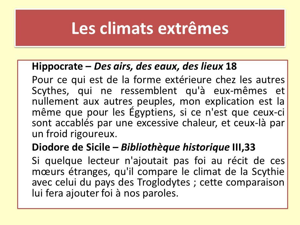 Les climats extrêmes Hippocrate – Des airs, des eaux, des lieux 18 Pour ce qui est de la forme extérieure chez les autres Scythes, qui ne ressemblent
