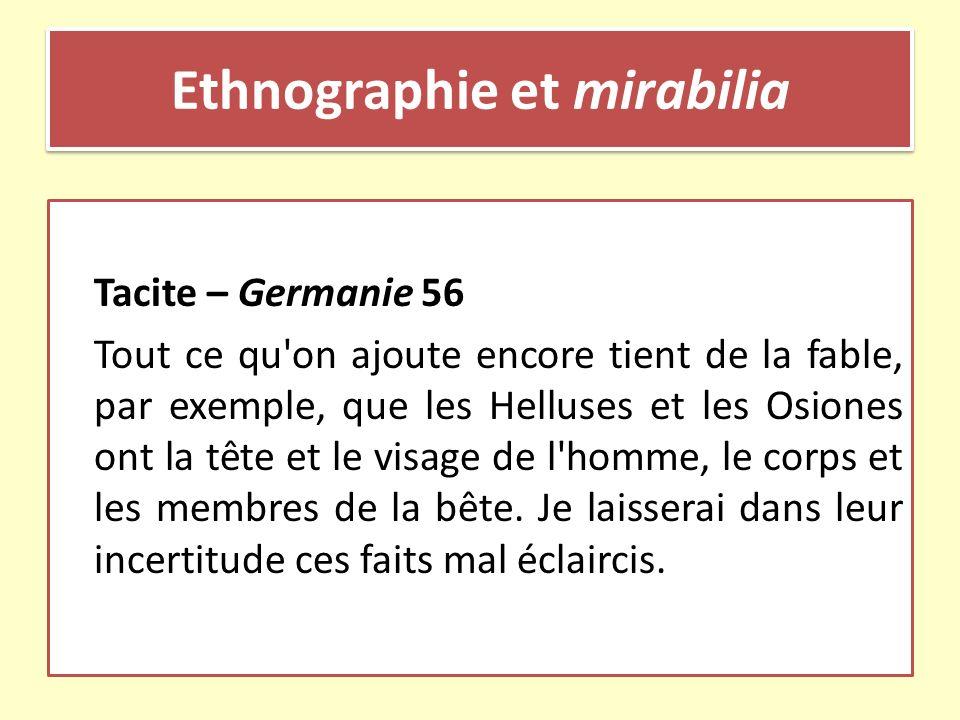 Ethnographie et mirabilia Tacite – Germanie 56 Tout ce qu'on ajoute encore tient de la fable, par exemple, que les Helluses et les Osiones ont la tête