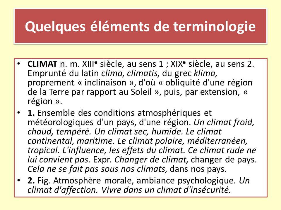 Quelques éléments de terminologie CLIMAT n. m. XIII e siècle, au sens 1 ; XIX e siècle, au sens 2. Emprunté du latin clima, climatis, du grec klima, p