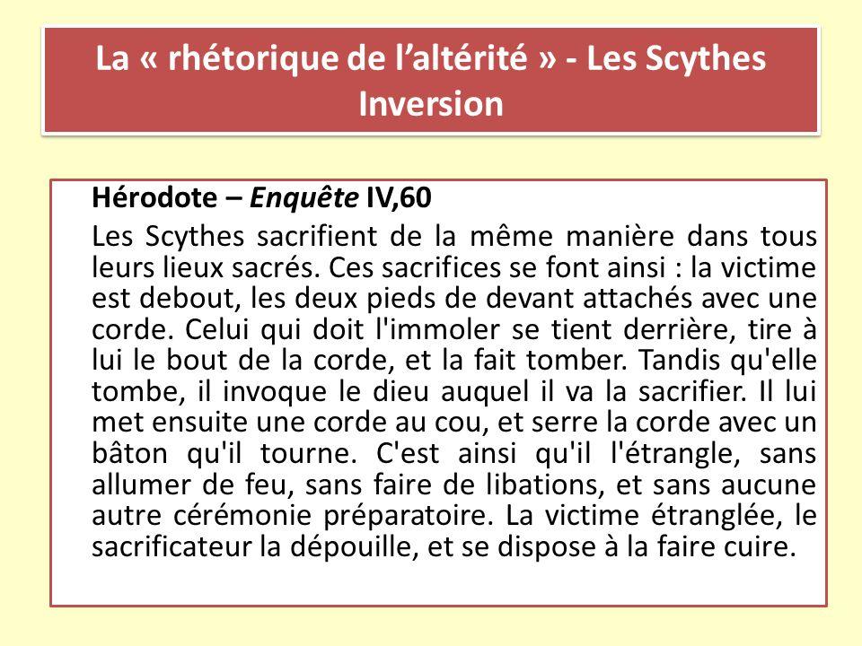 La « rhétorique de laltérité » - Les Scythes Inversion Hérodote – Enquête IV,60 Les Scythes sacrifient de la même manière dans tous leurs lieux sacrés
