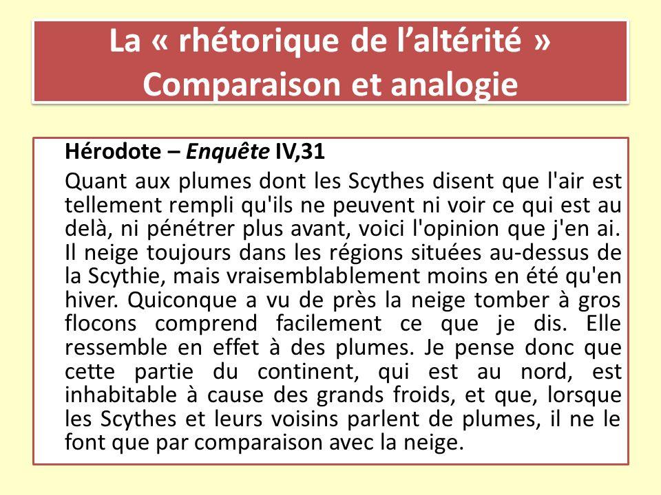 La « rhétorique de laltérité » Comparaison et analogie Hérodote – Enquête IV,31 Quant aux plumes dont les Scythes disent que l'air est tellement rempl