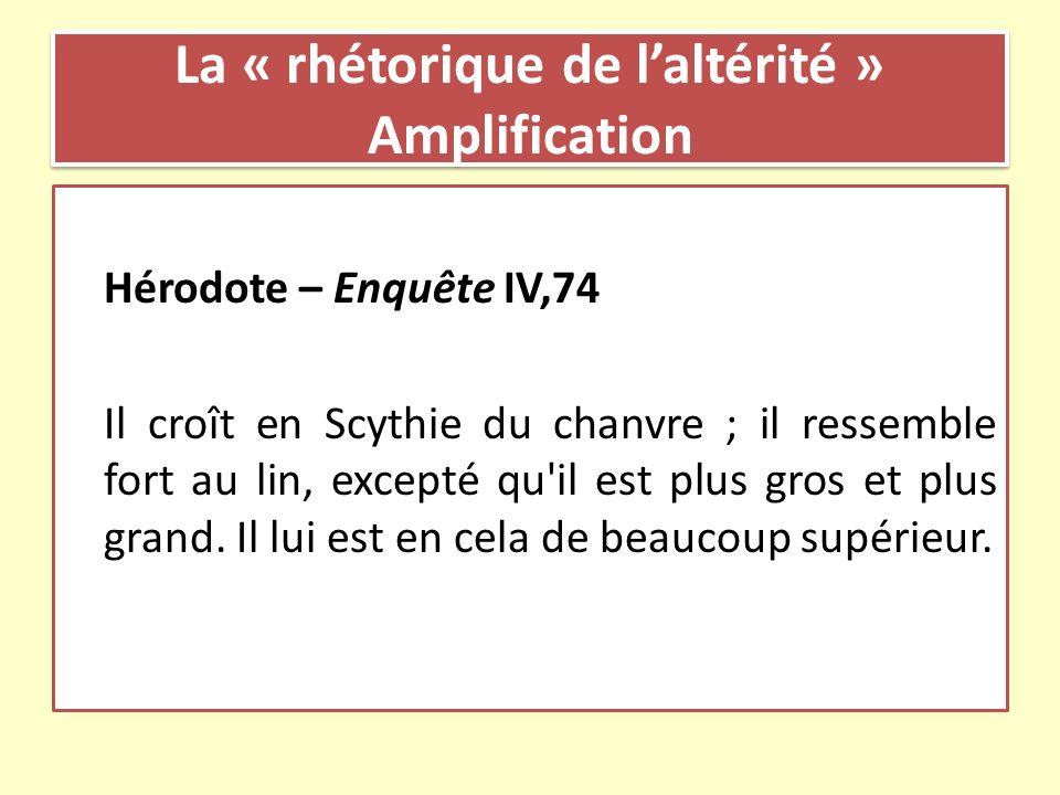 La « rhétorique de laltérité » Amplification Hérodote – Enquête IV,74 Il croît en Scythie du chanvre ; il ressemble fort au lin, excepté qu'il est plu