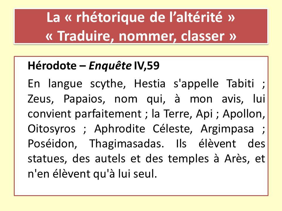 La « rhétorique de laltérité » « Traduire, nommer, classer » Hérodote – Enquête IV,59 En langue scythe, Hestia s'appelle Tabiti ; Zeus, Papaios, nom q