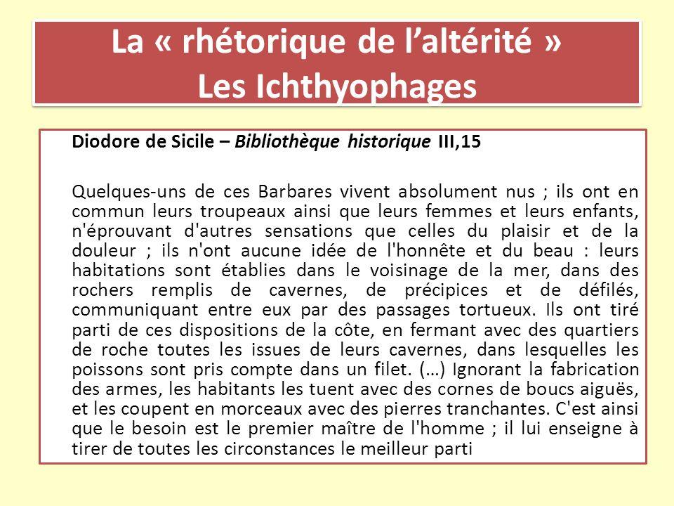La « rhétorique de laltérité » Les Ichthyophages Diodore de Sicile – Bibliothèque historique III,15 Quelques-uns de ces Barbares vivent absolument nus