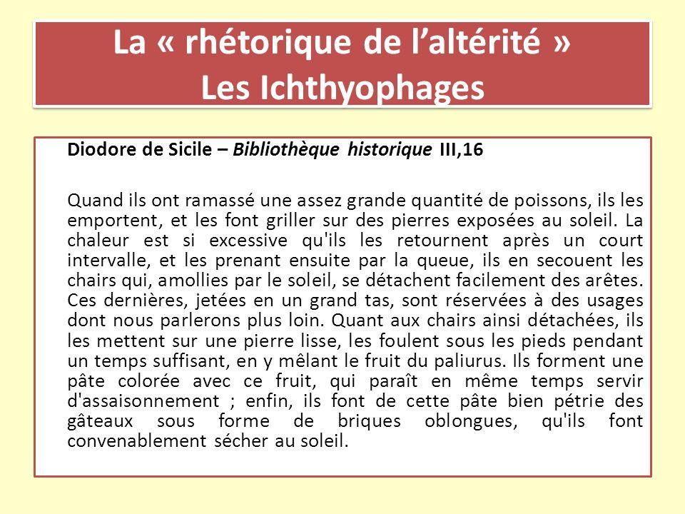 La « rhétorique de laltérité » Les Ichthyophages Diodore de Sicile – Bibliothèque historique III,16 Quand ils ont ramassé une assez grande quantité de