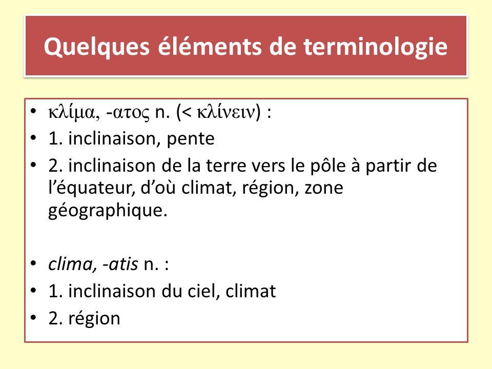 Quelques éléments de terminologie κλ μα, -ατος n. (< κλ νειν ) : 1. inclinaison, pente 2. inclinaison de la terre vers le pôle à partir de léquateur,