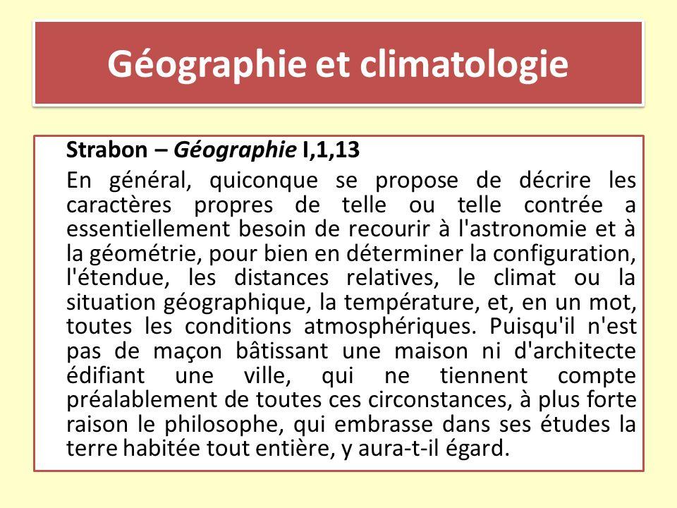 Géographie et climatologie Strabon – Géographie I,1,15 Il s ensuit donc qu il existe une certaine corrélation entre les études astronomiques et géométriques d une part et la géographie, telle que nous l avons définie, de l autre, puisque cette science relie ensemble les phénomènes terrestres et célestes, devenus en quelque sorte des domaines limitrophes