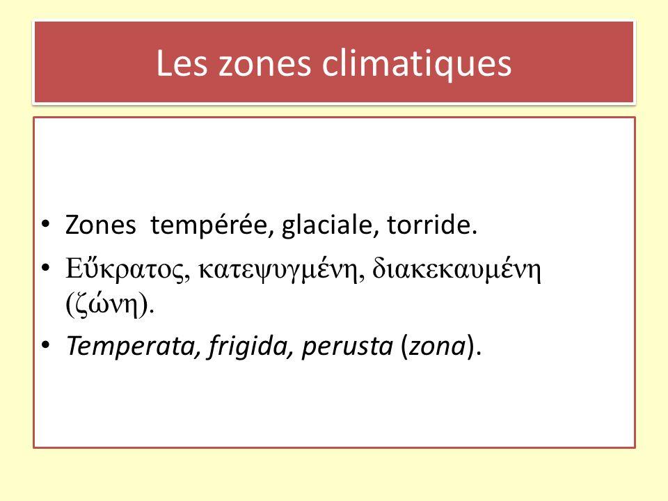 Les zones climatiques Zones tempérée, glaciale, torride. E κρατος, κατεψυγμ νη, διακεκαυμ νη (ζ νη). Temperata, frigida, perusta (zona).