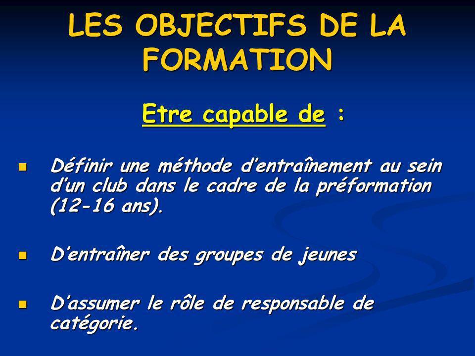 LES OBJECTIFS DE LA FORMATION Etre capable de : Définir une méthode dentraînement au sein dun club dans le cadre de la préformation (12-16 ans). Défin