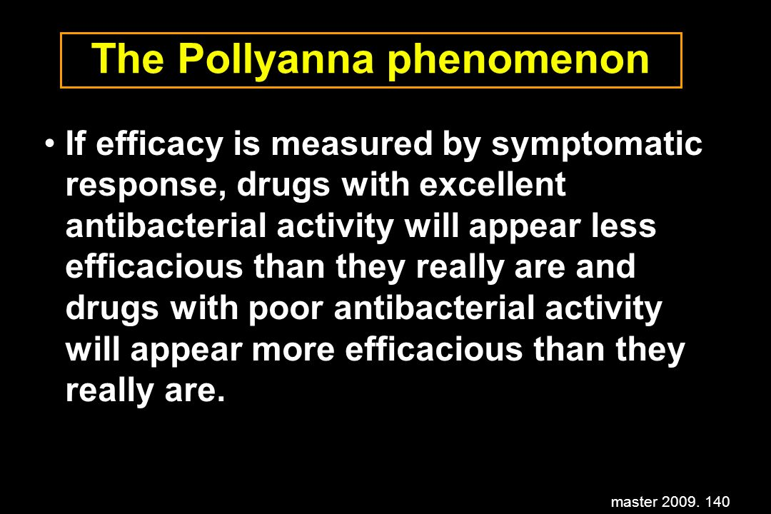 master 2009. 140 The Pollyanna phenomenon If efficacy is measured by symptomatic response, drugs with excellent antibacterial activity will appear les