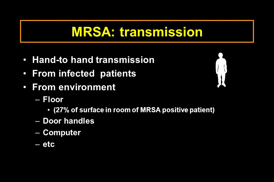 MRSA: transmission Hand-to hand transmission From infected patients From environment –Floor (27% of surface in room of MRSA positive patient) –Door ha