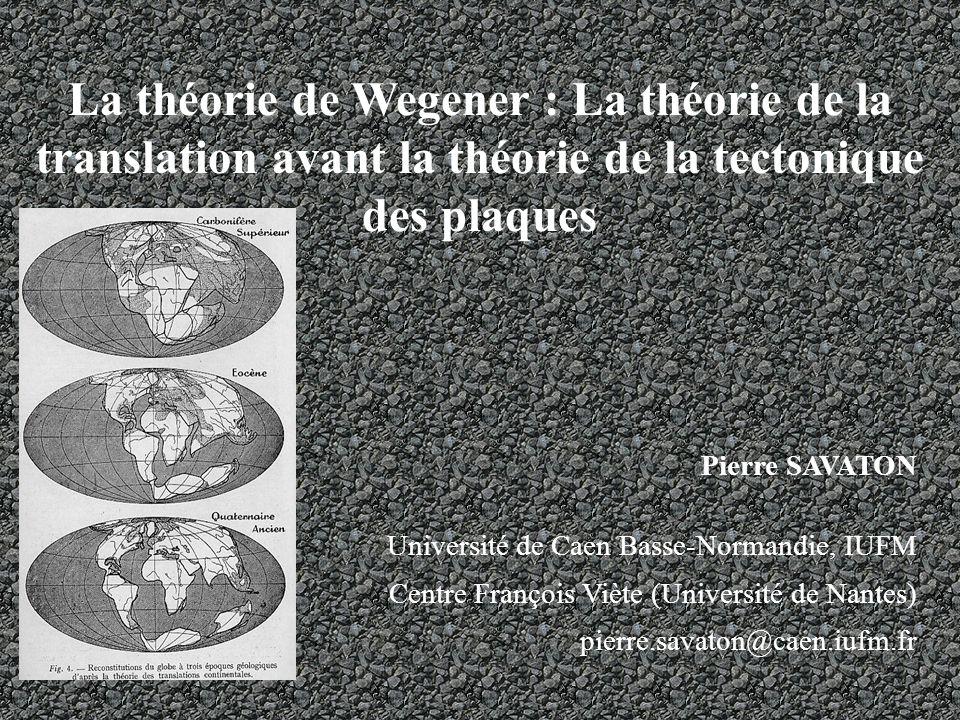 La théorie de Wegener : La théorie de la translation avant la théorie de la tectonique des plaques Pierre SAVATON Université de Caen Basse-Normandie, IUFM Centre François Viète (Université de Nantes) pierre.savaton@caen.iufm.fr