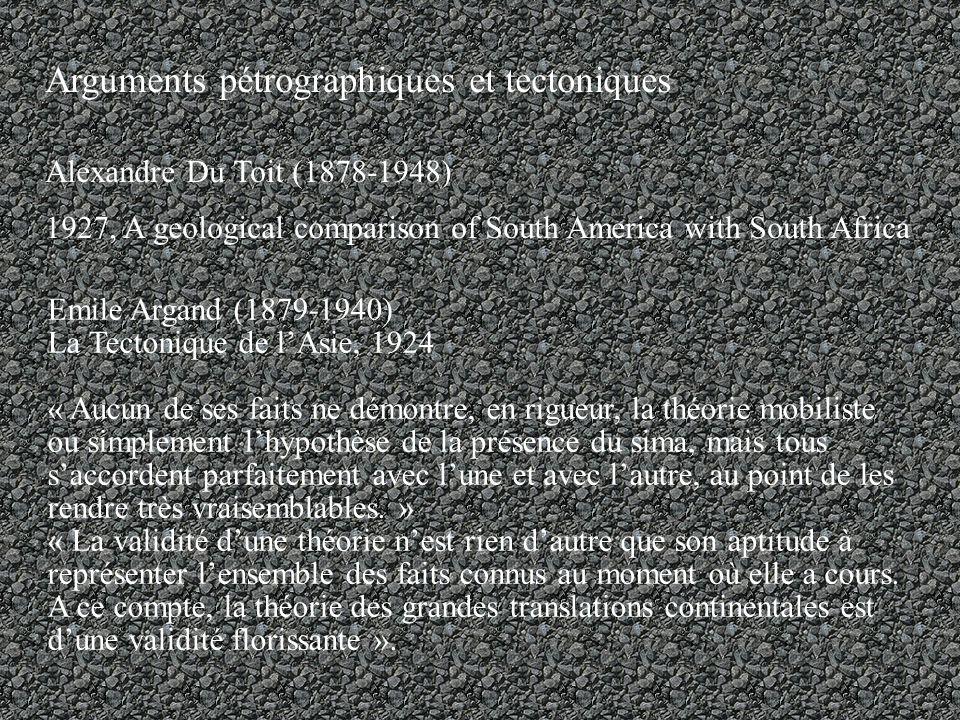 Arguments pétrographiques et tectoniques Alexandre Du Toit (1878-1948) 1927, A geological comparison of South America with South Africa Emile Argand (1879-1940) La Tectonique de lAsie, 1924 « Aucun de ses faits ne démontre, en rigueur, la théorie mobiliste ou simplement lhypothèse de la présence du sima, mais tous saccordent parfaitement avec lune et avec lautre, au point de les rendre très vraisemblables.