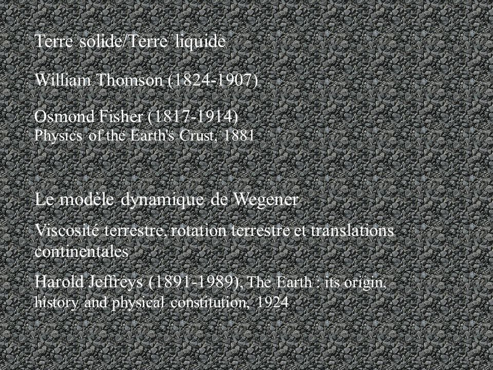 Le modèle dynamique de Wegener Viscosité terrestre, rotation terrestre et translations continentales Harold Jeffreys (1891-1989), The Earth : its origin, history and physical constitution, 1924 Terre solide/Terre liquide William Thomson (1824-1907) Osmond Fisher (1817-1914) Physics of the Earth s Crust, 1881