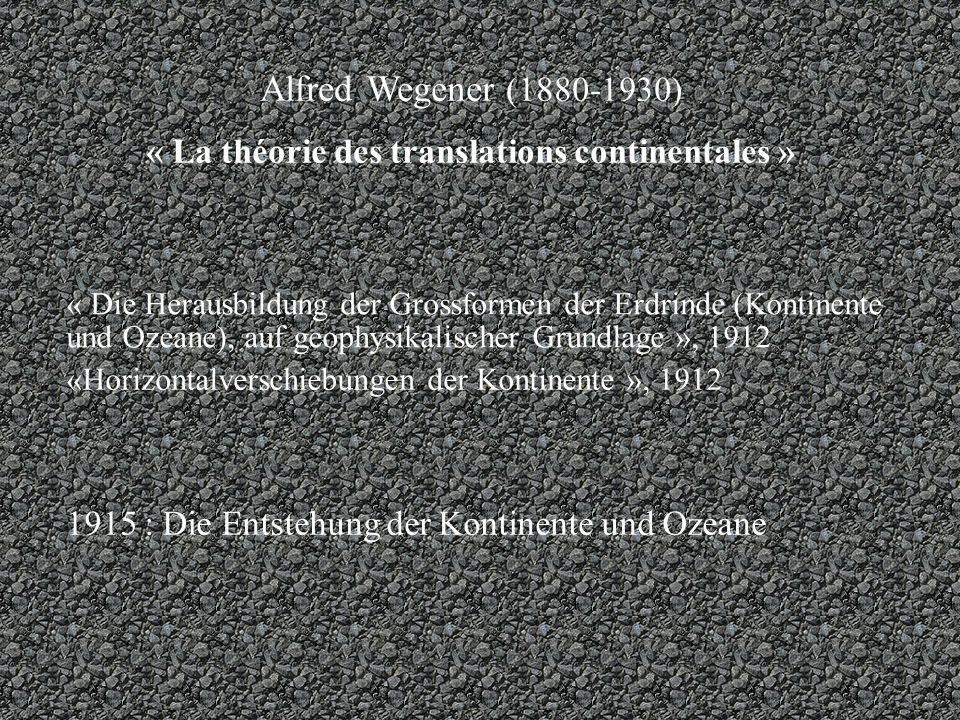 Alfred Wegener (1880-1930) « La théorie des translations continentales » « Die Herausbildung der Grossformen der Erdrinde (Kontinente und Ozeane), auf geophysikalischer Grundlage », 1912 «Horizontalverschiebungen der Kontinente », 1912 1915 : Die Entstehung der Kontinente und Ozeane