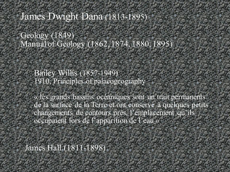 James Dwight Dana (1813-1895) Geology (1849) Manual of Geology (1862, 1874, 1880, 1895) Bailey Willis (1857-1949) 1910, Principles of palaeogeography « les grands bassins océaniques sont un trait permanents de la surface de la Terre et ont conservé à quelques petits changements de contours près, lemplacement quils occupaient lors de lapparition de leau » James Hall (1811-1898)