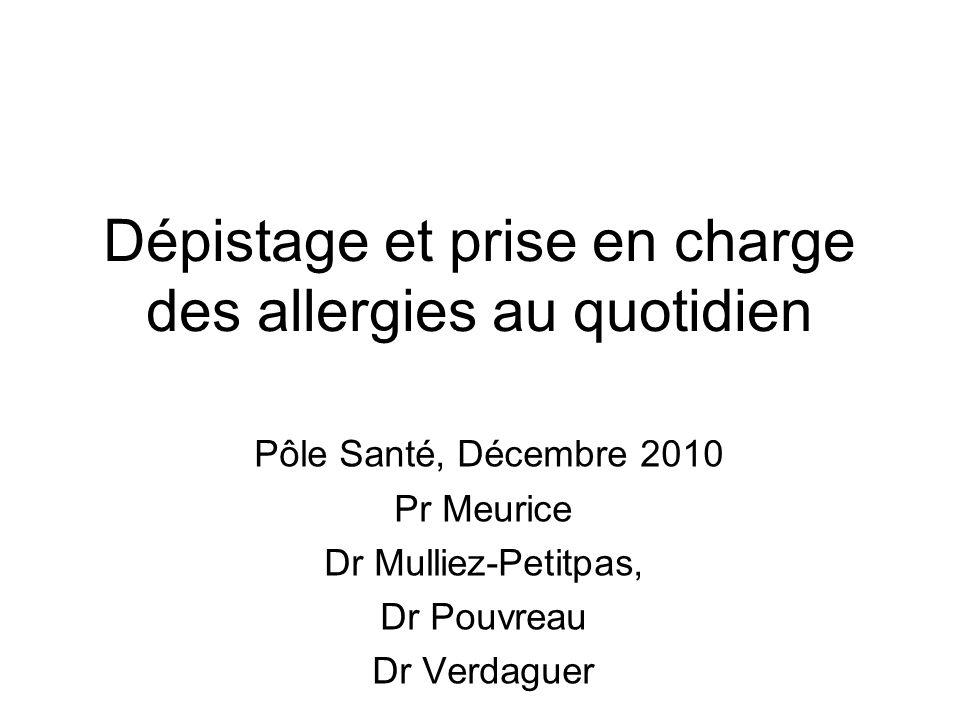 Dépistage et prise en charge des allergies au quotidien Pôle Santé, Décembre 2010 Pr Meurice Dr Mulliez-Petitpas, Dr Pouvreau Dr Verdaguer