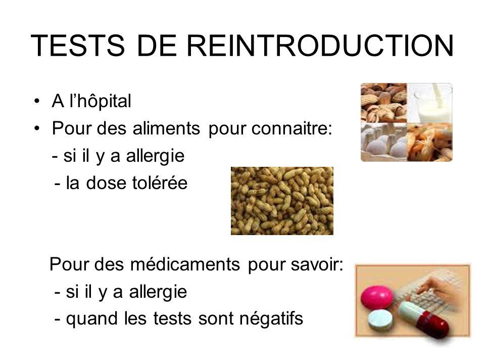 TESTS DE REINTRODUCTION A lhôpital Pour des aliments pour connaitre: - si il y a allergie - la dose tolérée Pour des médicaments pour savoir: - si il y a allergie - quand les tests sont négatifs