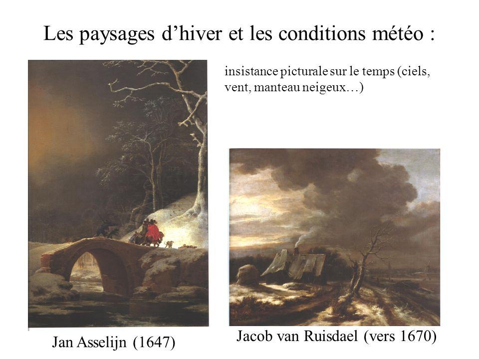 Les paysages dhiver et les conditions météo : Jan Asselijn (1647) Jacob van Ruisdael (vers 1670) insistance picturale sur le temps (ciels, vent, mante