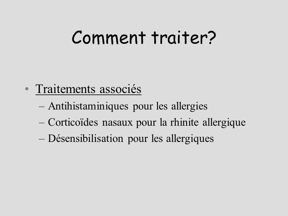 Comment traiter? Traitements associés –Antihistaminiques pour les allergies –Corticoïdes nasaux pour la rhinite allergique –Désensibilisation pour les