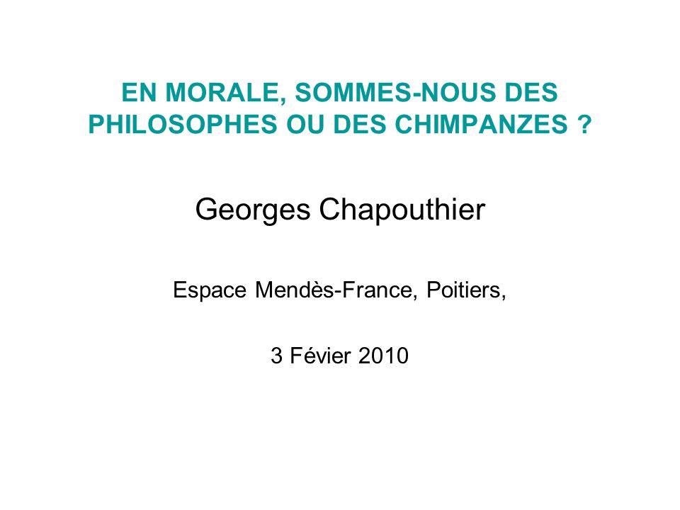 EN MORALE, SOMMES-NOUS DES PHILOSOPHES OU DES CHIMPANZES ? Georges Chapouthier Espace Mendès-France, Poitiers, 3 Févier 2010