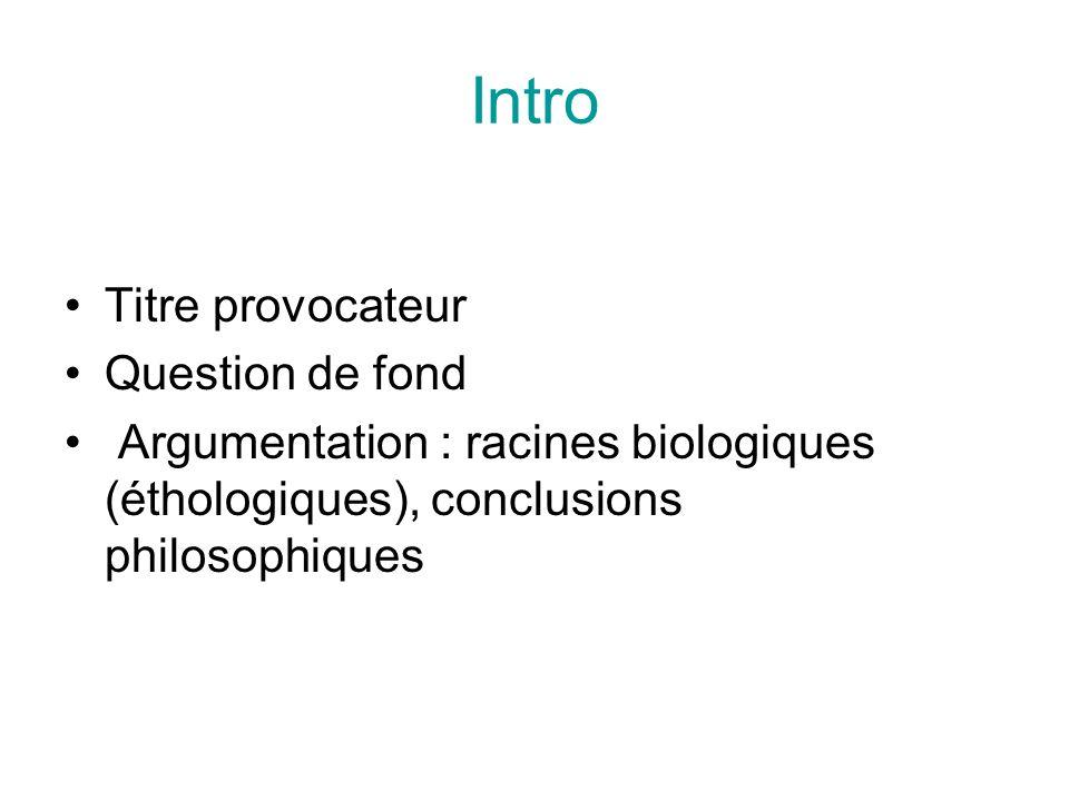 Intro Titre provocateur Question de fond Argumentation : racines biologiques (éthologiques), conclusions philosophiques