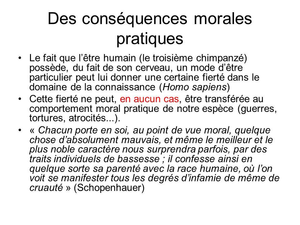 Des conséquences morales pratiques Le fait que lêtre humain (le troisième chimpanzé) possède, du fait de son cerveau, un mode dêtre particulier peut l