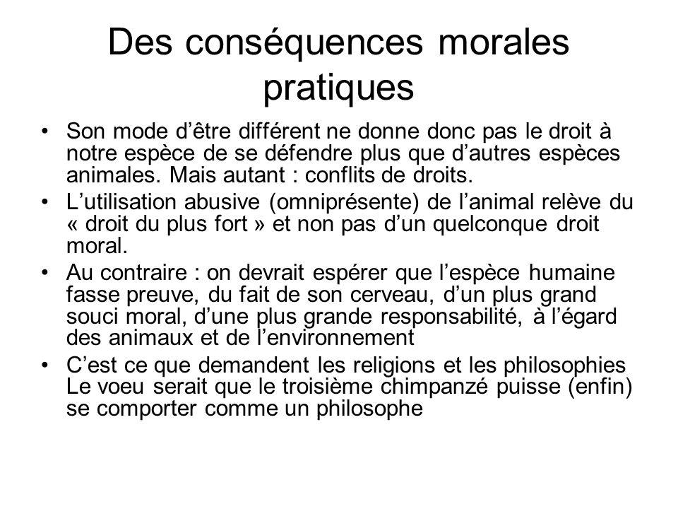 Des conséquences morales pratiques Son mode dêtre différent ne donne donc pas le droit à notre espèce de se défendre plus que dautres espèces animales