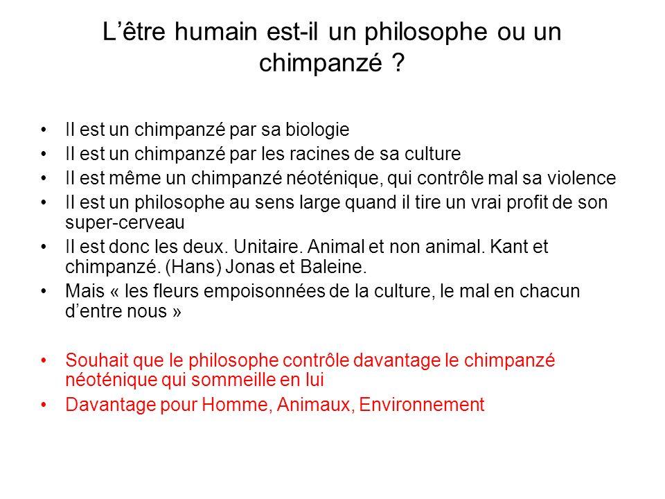 Lêtre humain est-il un philosophe ou un chimpanzé ? Il est un chimpanzé par sa biologie Il est un chimpanzé par les racines de sa culture Il est même