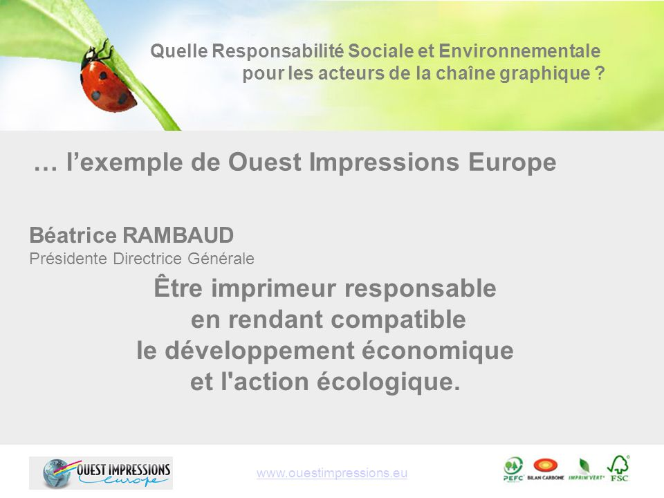 www.ouestimpressions.eu Béatrice RAMBAUD Présidente Directrice Générale Quelle Responsabilité Sociale et Environnementale pour les acteurs de la chaîne graphique .