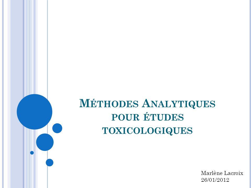 M ÉTHODES A NALYTIQUES POUR ÉTUDES TOXICOLOGIQUES Marlène Lacroix 26/01/2012