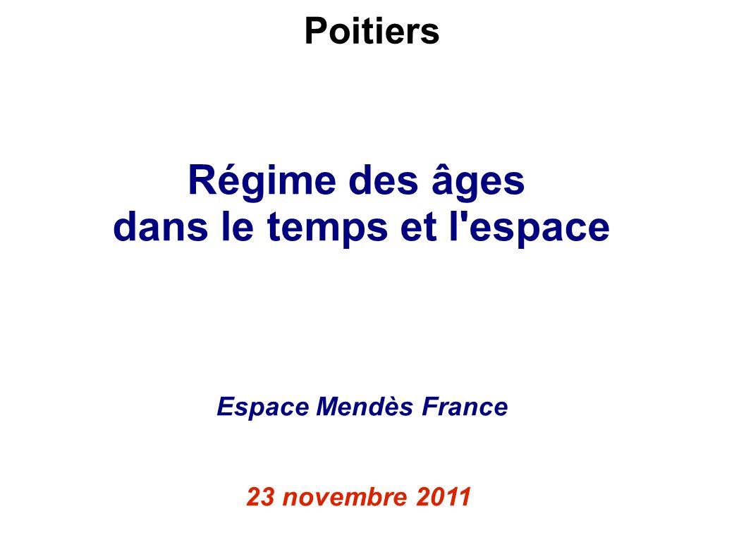 Régime des âges dans le temps et l'espace Espace Mendès France 23 novembre 2011 Poitiers