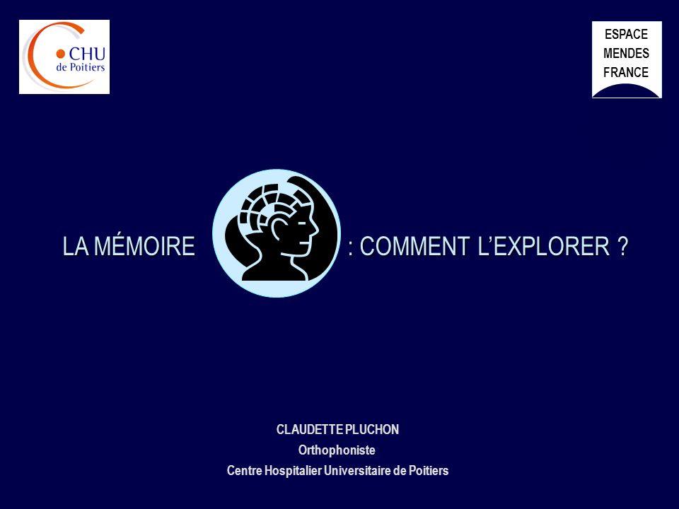 CLAUDETTE PLUCHON Orthophoniste Centre Hospitalier Universitaire de Poitiers LA MÉMOIRE : COMMENT LEXPLORER ? ESPACE MENDES FRANCE