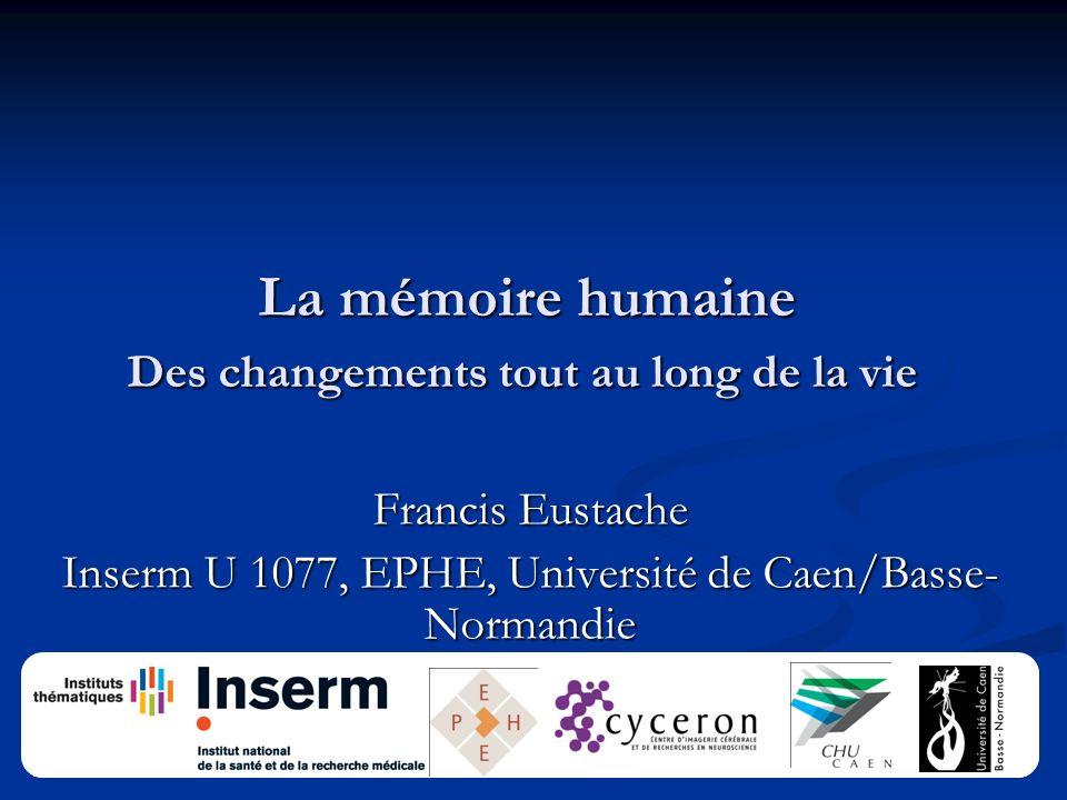 La mémoire humaine Des changements tout au long de la vie La mémoire humaine Des changements tout au long de la vie Francis Eustache Inserm U 1077, EPHE, Université de Caen/Basse- Normandie