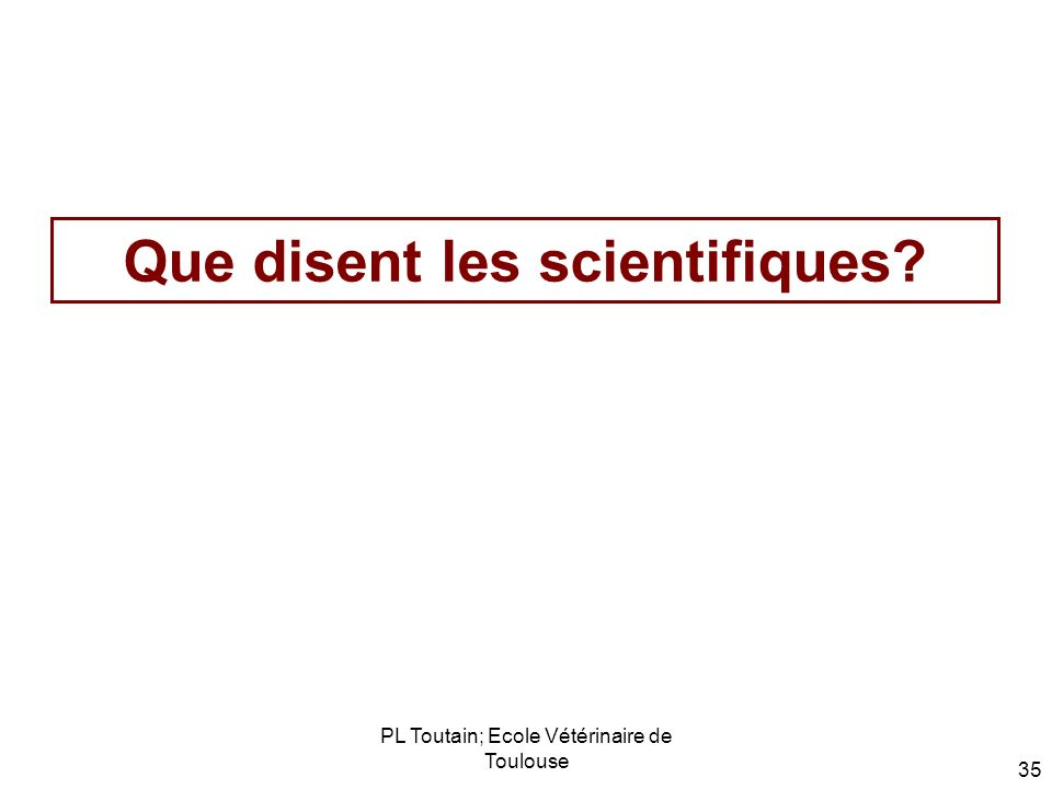 PL Toutain; Ecole Vétérinaire de Toulouse 35 Que disent les scientifiques?